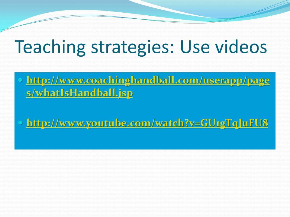 Teaching strategies: Use videos http://www.coachinghandball.com/userapp/page s/whatIsHandball.jsp http://www.coachinghandball.com/userapp/page s/whatIsHandball.jsp http://www.coachinghandball.com/userapp/page s/whatIsHandball.jsp http://www.coachinghandball.com/userapp/page s/whatIsHandball.jsp http://www.youtube.com/watch v=GU1gTqJuFU8 http://www.youtube.com/watch v=GU1gTqJuFU8 http://www.youtube.com/watch v=GU1gTqJuFU8