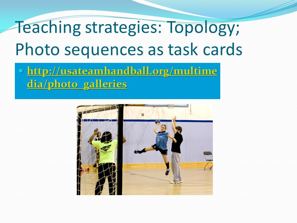 Teaching strategies: Topology; Photo sequences as task cards http://usateamhandball.org/multime dia/photo_galleries http://usateamhandball.org/multime dia/photo_galleries http://usateamhandball.org/multime dia/photo_galleries http://usateamhandball.org/multime dia/photo_galleries