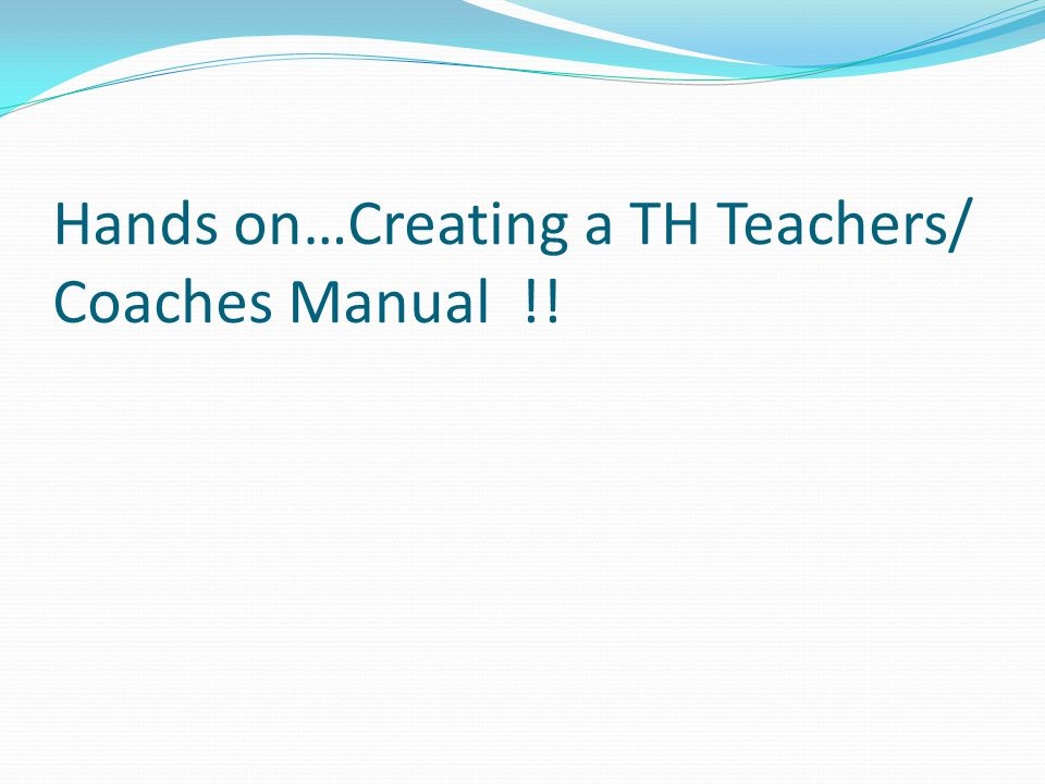 Hands on…Creating a TH Teachers/ Coaches Manual !!