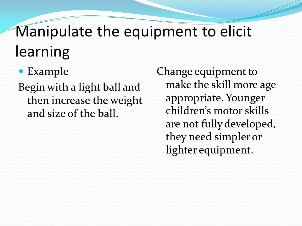 Example Begin with a light ball and then increase the weight and size of the ball.