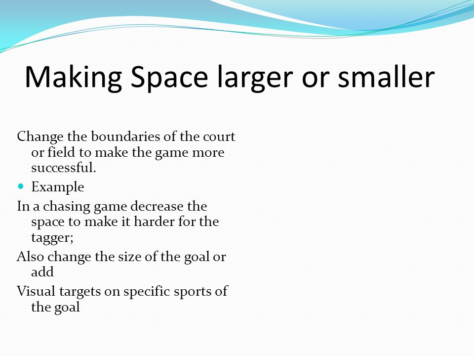 Change the boundaries of the court or field to make the game more successful.