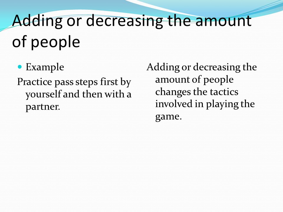 Example Practice pass steps first by yourself and then with a partner. Adding or decreasing the amount of people changes the tactics involved in playi