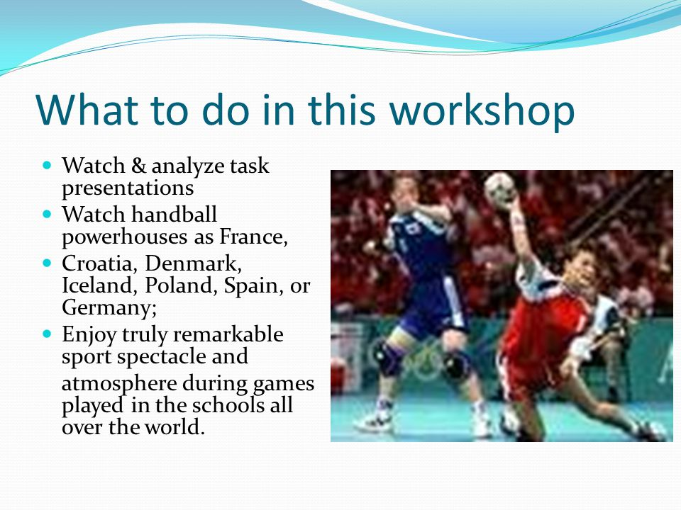 What to do in this workshop Watch & analyze task presentations Watch handball powerhouses as France, Croatia, Denmark, Iceland, Poland, Spain, or Germany; Enjoy truly remarkable sport spectacle and atmosphere during games played in the schools all over the world.