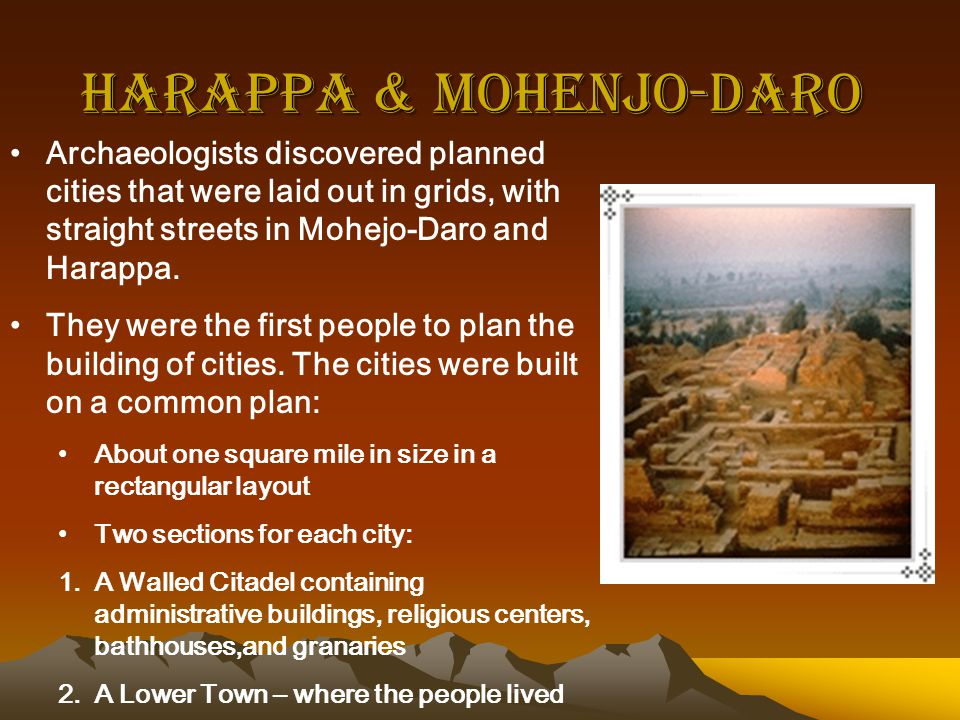 Harappa & Mohenjo-Daro Archaeologists discovered planned cities that were laid out in grids, with straight streets in Mohejo-Daro and Harappa.