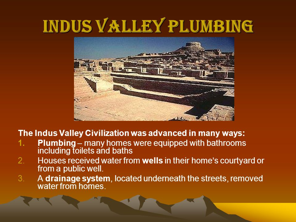Indus Valley Plumbing The Indus Valley Civilization was advanced in many ways: 1.Plumbing – many homes were equipped with bathrooms including toilets and baths 2.Houses received water from wells in their home's courtyard or from a public well.