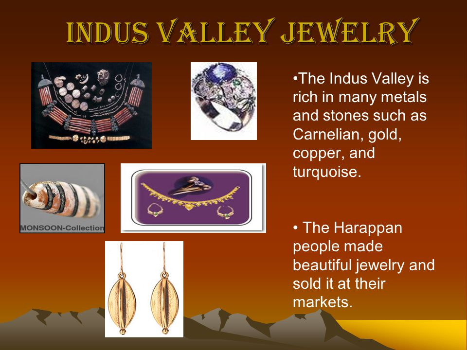 Indus Valley Jewelry The Indus Valley is rich in many metals and stones such as Carnelian, gold, copper, and turquoise.
