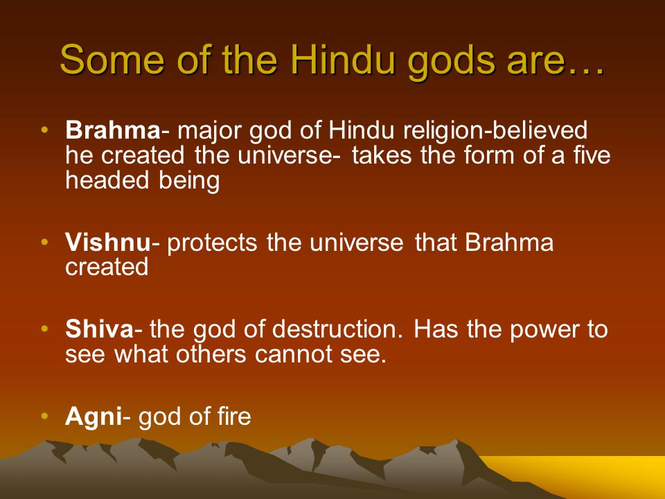 Some of the Hindu gods are… Brahma- major god of Hindu religion-believed he created the universe- takes the form of a five headed being Vishnu- protects the universe that Brahma created Shiva- the god of destruction.