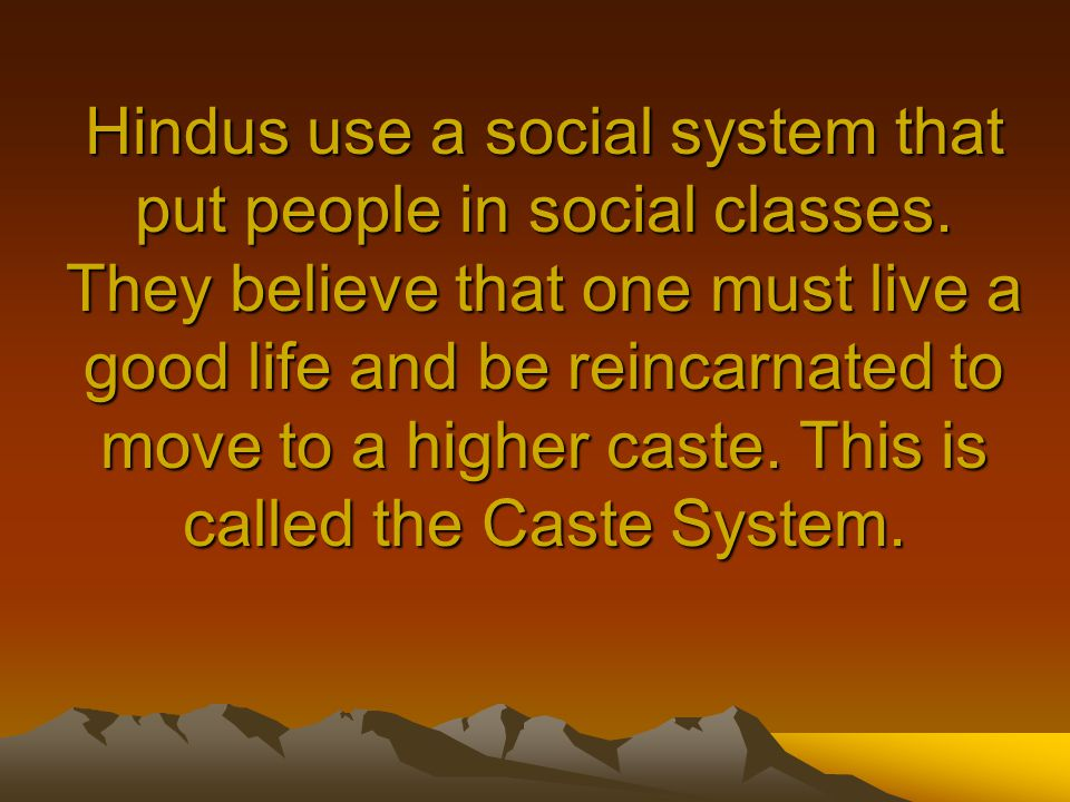 Hindus use a social system that put people in social classes.
