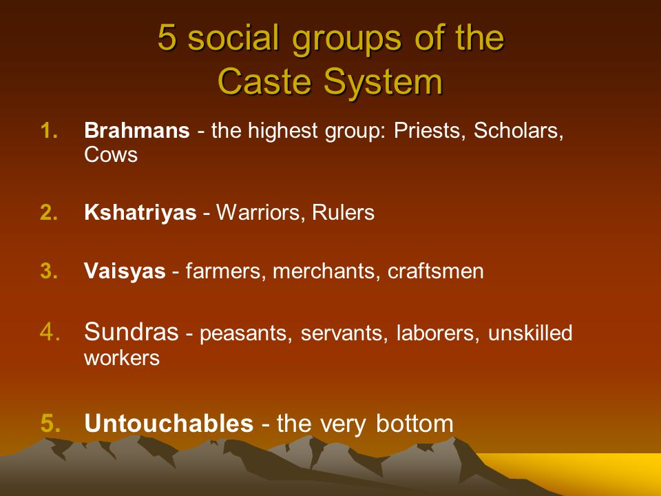 5 social groups of the Caste System 1.Brahmans - the highest group: Priests, Scholars, Cows 2.Kshatriyas - Warriors, Rulers 3.Vaisyas - farmers, merchants, craftsmen 4.Sundras - peasants, servants, laborers, unskilled workers 5.Untouchables - the very bottom