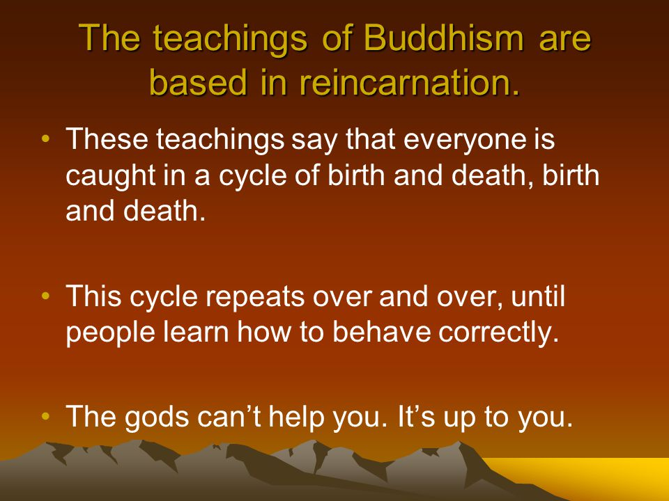 The teachings of Buddhism are based in reincarnation.