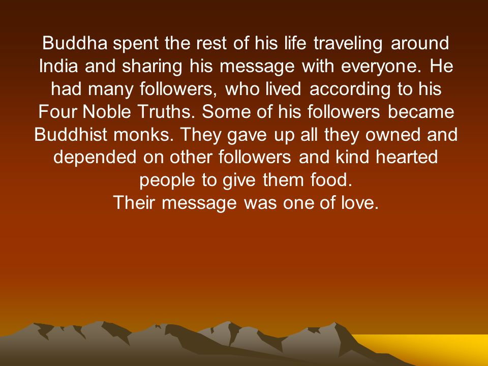 Buddha spent the rest of his life traveling around India and sharing his message with everyone.