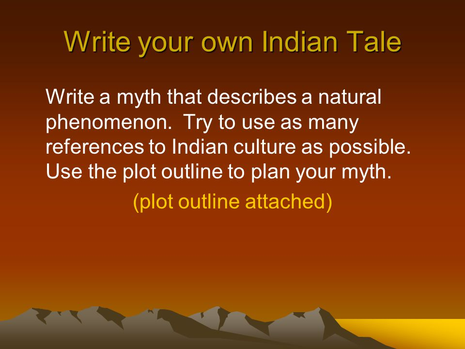 Write your own Indian Tale Write a myth that describes a natural phenomenon.