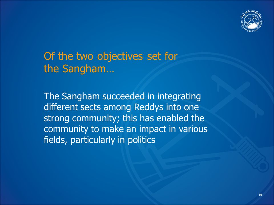 10 The Sangham succeeded in integrating different sects among Reddys into one strong community; this has enabled the community to make an impact in various fields, particularly in politics Of the two objectives set for the Sangham…