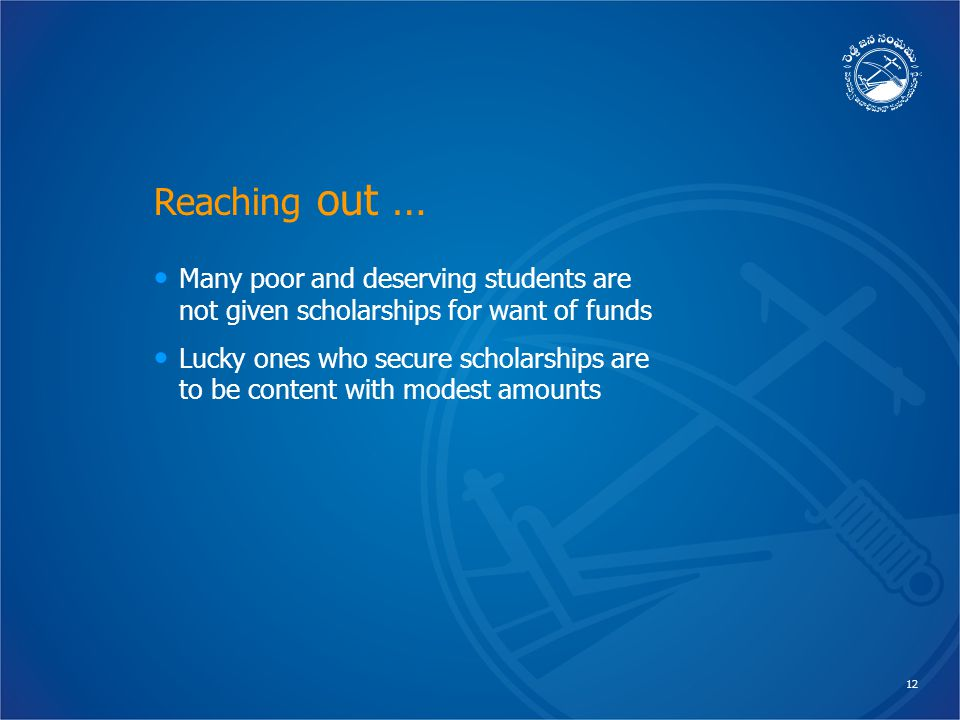 12 Reaching out … Many poor and deserving students are not given scholarships for want of funds Lucky ones who secure scholarships are to be content with modest amounts