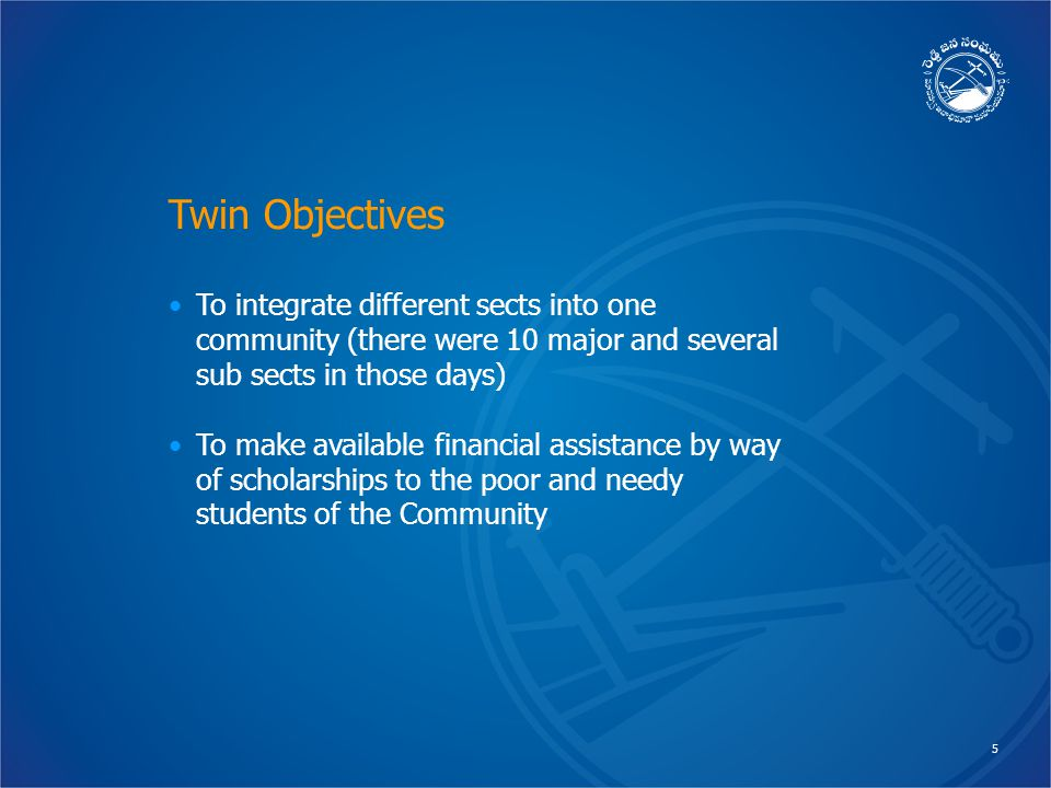 5 Twin Objectives To integrate different sects into one community (there were 10 major and several sub sects in those days) To make available financial assistance by way of scholarships to the poor and needy students of the Community