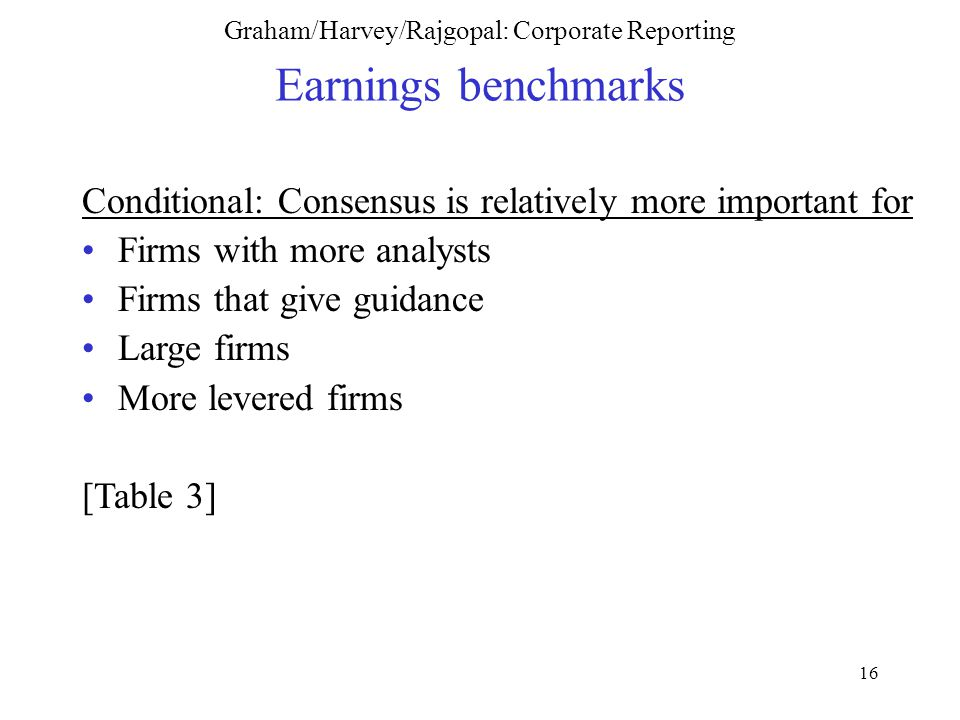 16 Graham/Harvey/Rajgopal: Corporate Reporting Earnings benchmarks Conditional: Consensus is relatively more important for Firms with more analysts Firms that give guidance Large firms More levered firms [Table 3]