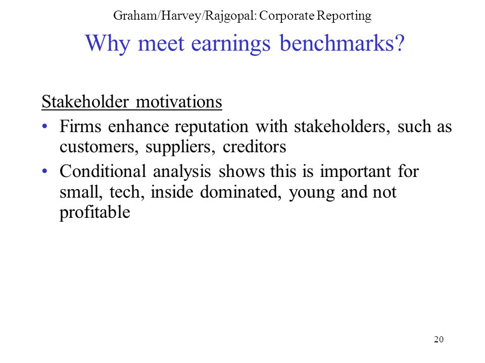 20 Graham/Harvey/Rajgopal: Corporate Reporting Why meet earnings benchmarks.