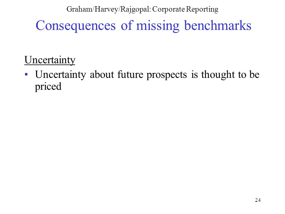 24 Graham/Harvey/Rajgopal: Corporate Reporting Consequences of missing benchmarks Uncertainty Uncertainty about future prospects is thought to be priced