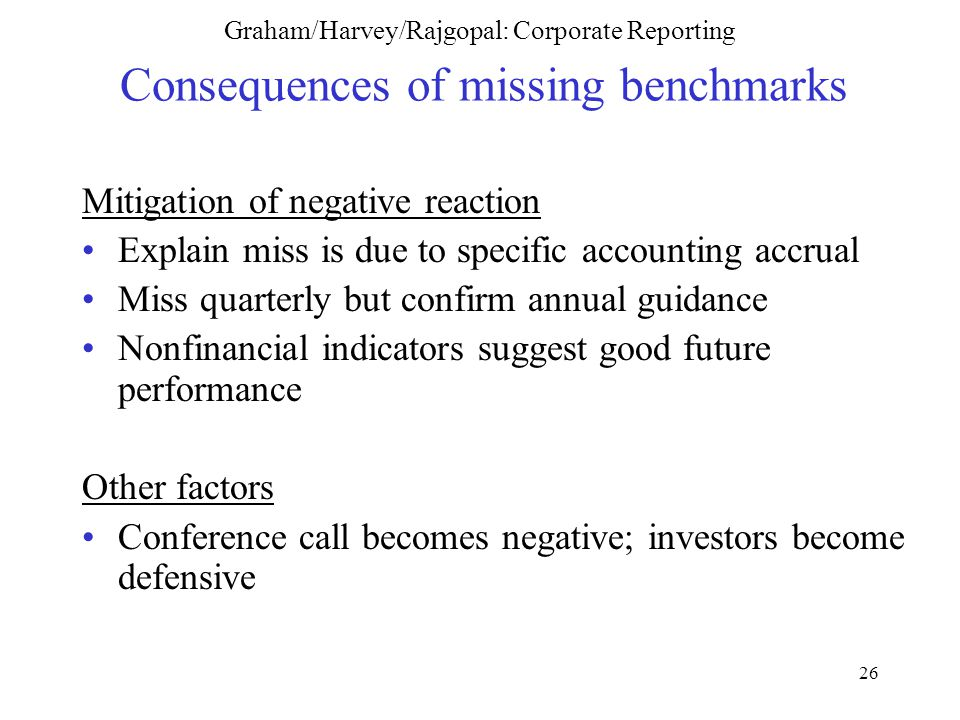 26 Graham/Harvey/Rajgopal: Corporate Reporting Consequences of missing benchmarks Mitigation of negative reaction Explain miss is due to specific accounting accrual Miss quarterly but confirm annual guidance Nonfinancial indicators suggest good future performance Other factors Conference call becomes negative; investors become defensive