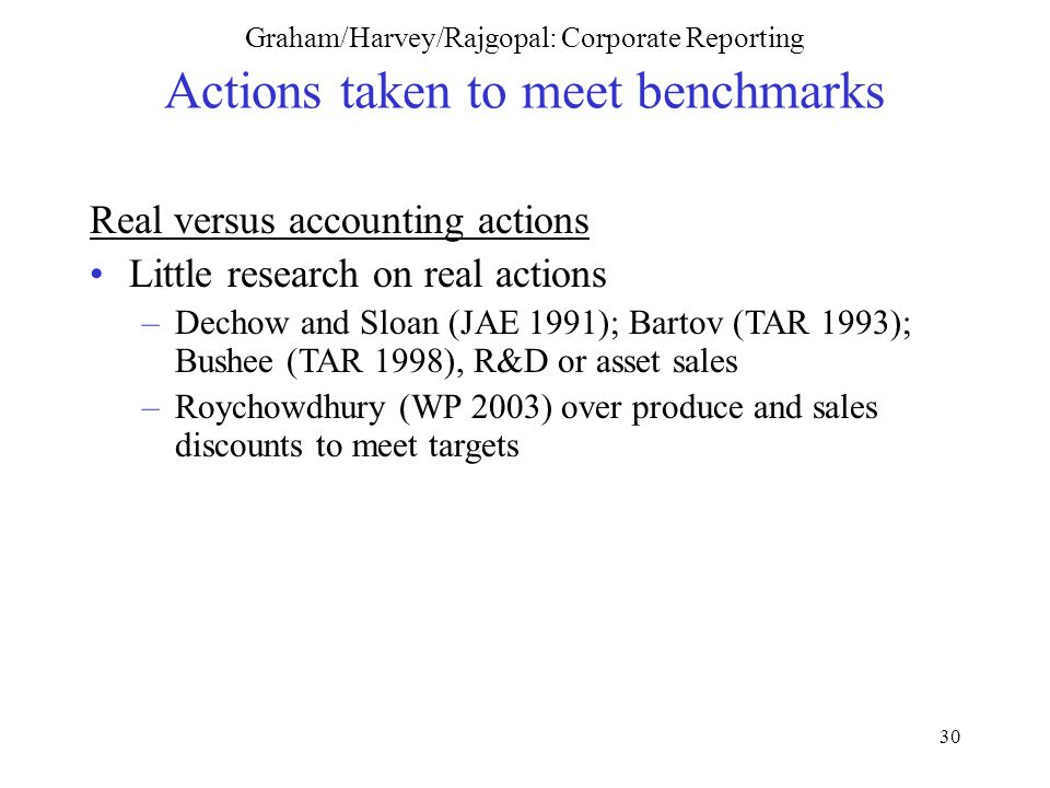 30 Graham/Harvey/Rajgopal: Corporate Reporting Actions taken to meet benchmarks Real versus accounting actions Little research on real actions –Dechow and Sloan (JAE 1991); Bartov (TAR 1993); Bushee (TAR 1998), R&D or asset sales –Roychowdhury (WP 2003) over produce and sales discounts to meet targets