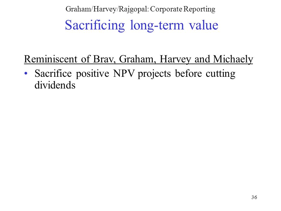 36 Graham/Harvey/Rajgopal: Corporate Reporting Sacrificing long-term value Reminiscent of Brav, Graham, Harvey and Michaely Sacrifice positive NPV projects before cutting dividends