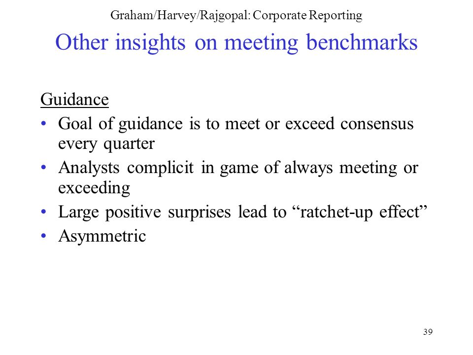 39 Graham/Harvey/Rajgopal: Corporate Reporting Other insights on meeting benchmarks Guidance Goal of guidance is to meet or exceed consensus every quarter Analysts complicit in game of always meeting or exceeding Large positive surprises lead to ratchet-up effect Asymmetric