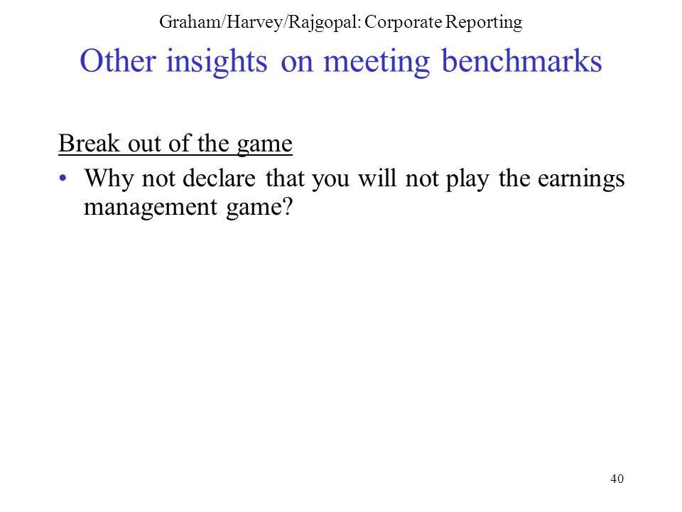 40 Graham/Harvey/Rajgopal: Corporate Reporting Other insights on meeting benchmarks Break out of the game Why not declare that you will not play the earnings management game?