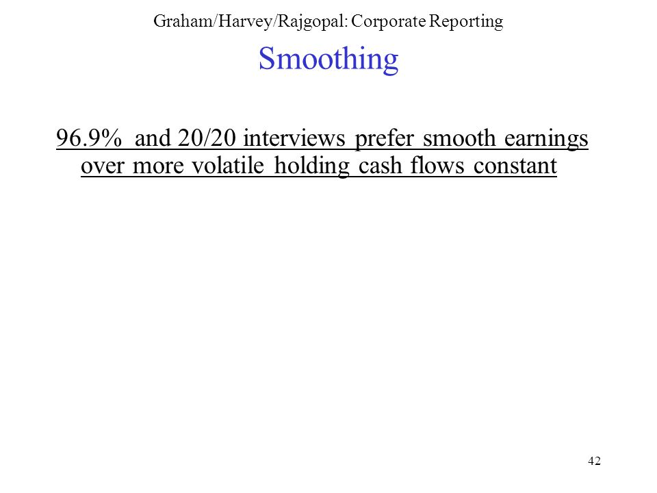 42 Graham/Harvey/Rajgopal: Corporate Reporting Smoothing 96.9% and 20/20 interviews prefer smooth earnings over more volatile holding cash flows constant