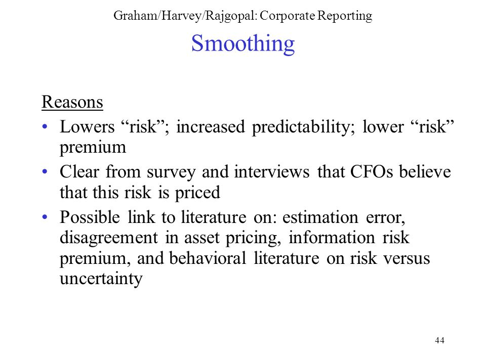 44 Graham/Harvey/Rajgopal: Corporate Reporting Smoothing Reasons Lowers risk ; increased predictability; lower risk premium Clear from survey and interviews that CFOs believe that this risk is priced Possible link to literature on: estimation error, disagreement in asset pricing, information risk premium, and behavioral literature on risk versus uncertainty