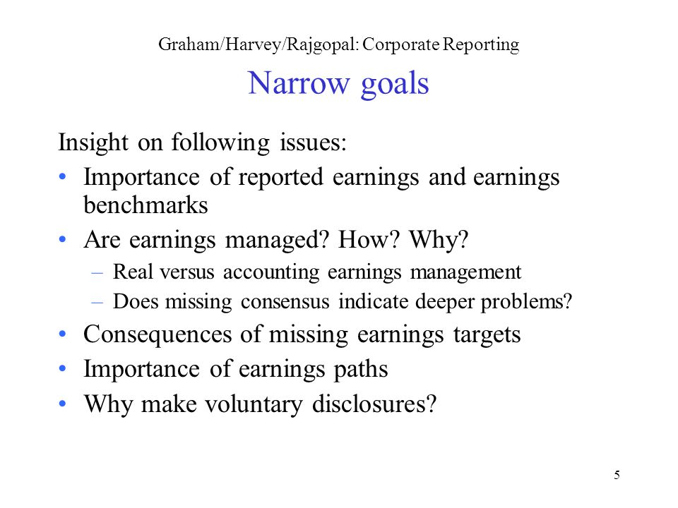 5 Graham/Harvey/Rajgopal: Corporate Reporting Narrow goals Insight on following issues: Importance of reported earnings and earnings benchmarks Are earnings managed.