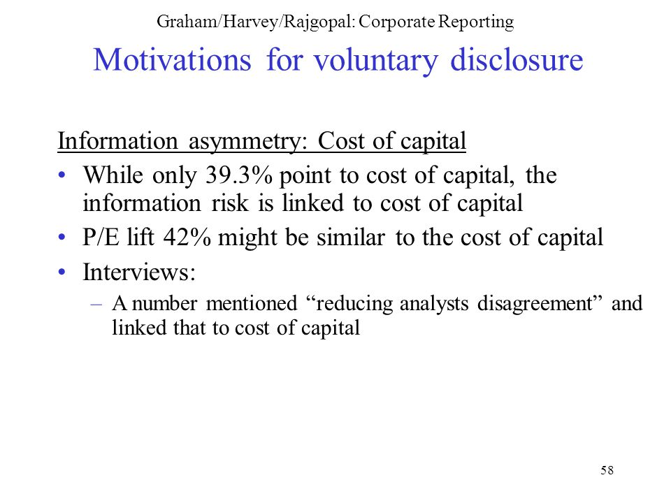 58 Graham/Harvey/Rajgopal: Corporate Reporting Motivations for voluntary disclosure Information asymmetry: Cost of capital While only 39.3% point to cost of capital, the information risk is linked to cost of capital P/E lift 42% might be similar to the cost of capital Interviews: –A number mentioned reducing analysts disagreement and linked that to cost of capital
