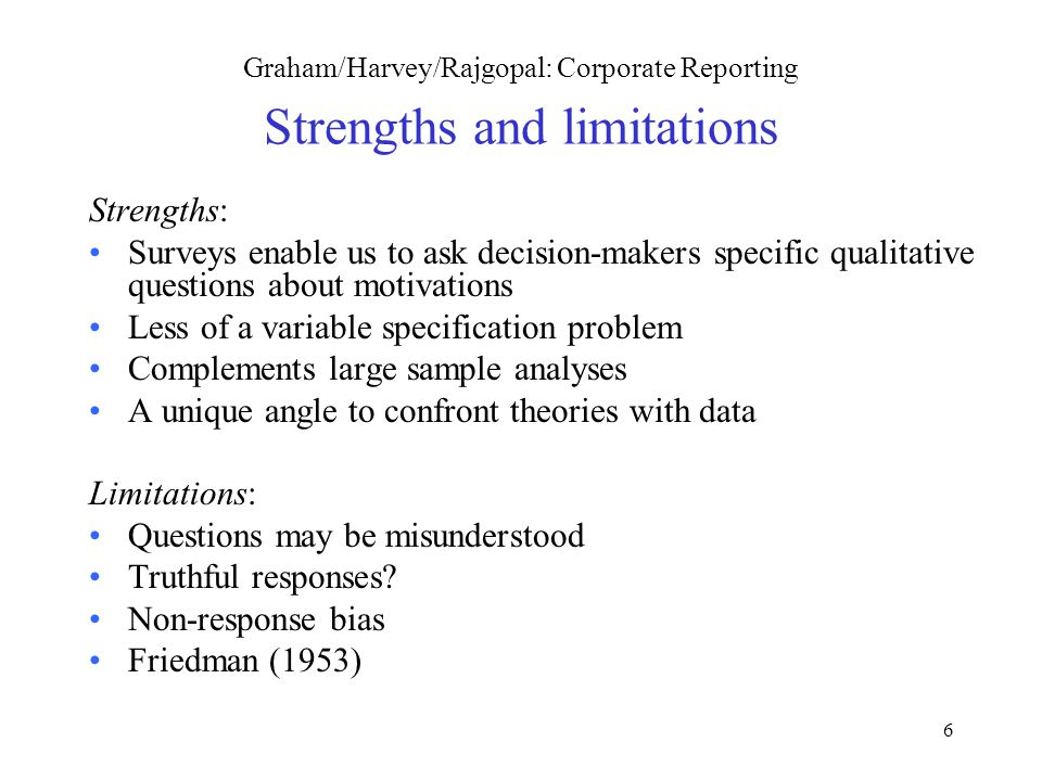 6 Graham/Harvey/Rajgopal: Corporate Reporting Strengths and limitations Strengths: Surveys enable us to ask decision-makers specific qualitative questions about motivations Less of a variable specification problem Complements large sample analyses A unique angle to confront theories with data Limitations: Questions may be misunderstood Truthful responses.