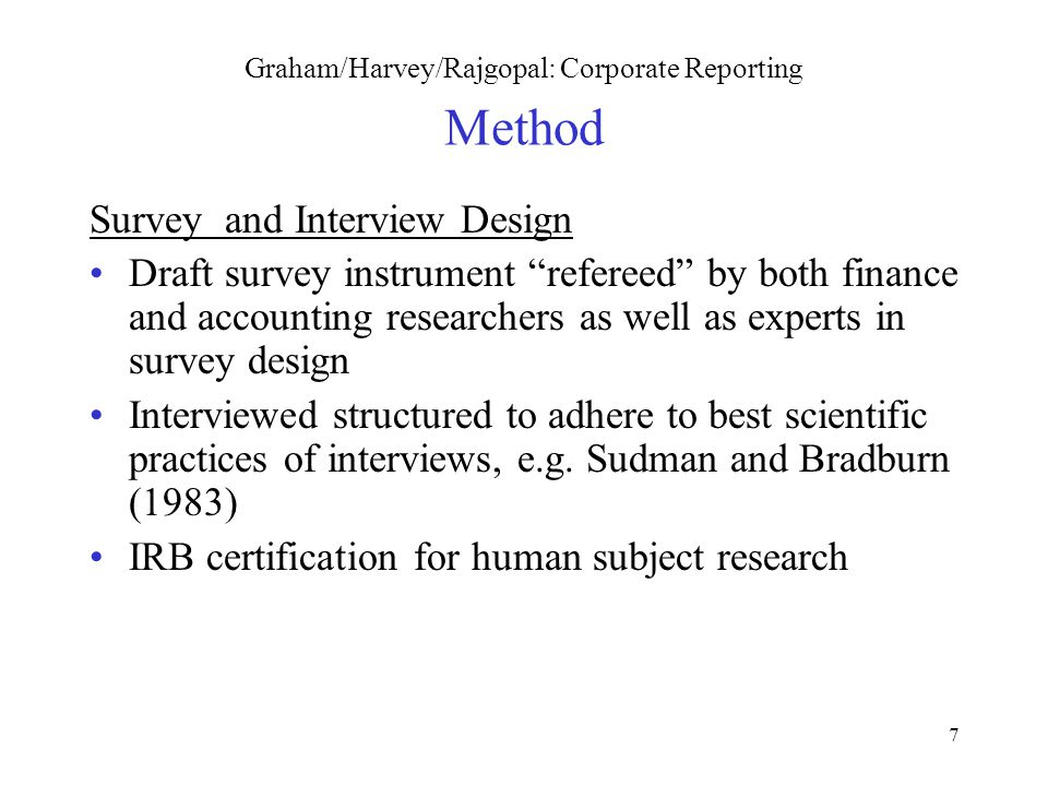 7 Graham/Harvey/Rajgopal: Corporate Reporting Method Survey and Interview Design Draft survey instrument refereed by both finance and accounting researchers as well as experts in survey design Interviewed structured to adhere to best scientific practices of interviews, e.g.