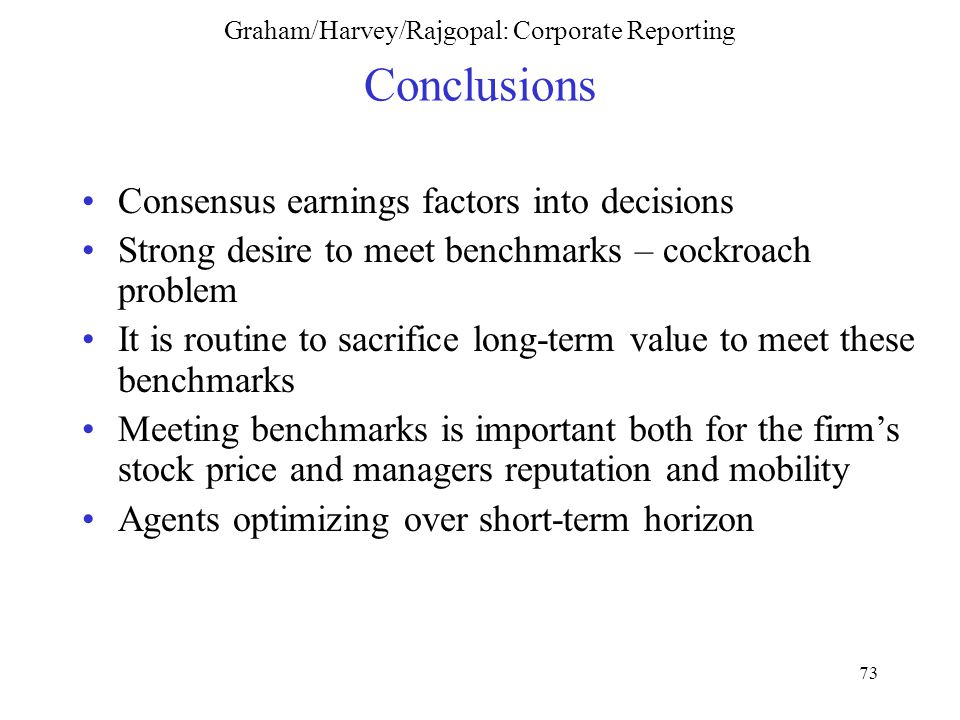 73 Graham/Harvey/Rajgopal: Corporate Reporting Conclusions Consensus earnings factors into decisions Strong desire to meet benchmarks – cockroach problem It is routine to sacrifice long-term value to meet these benchmarks Meeting benchmarks is important both for the firm's stock price and managers reputation and mobility Agents optimizing over short-term horizon