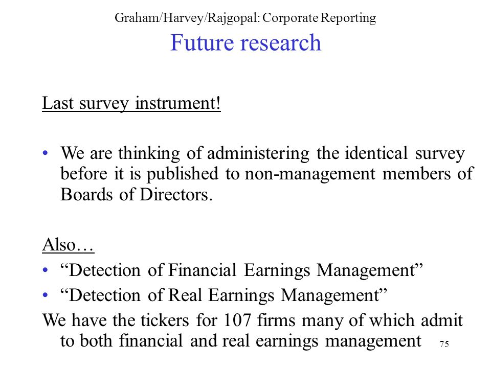 75 Graham/Harvey/Rajgopal: Corporate Reporting Future research Last survey instrument.