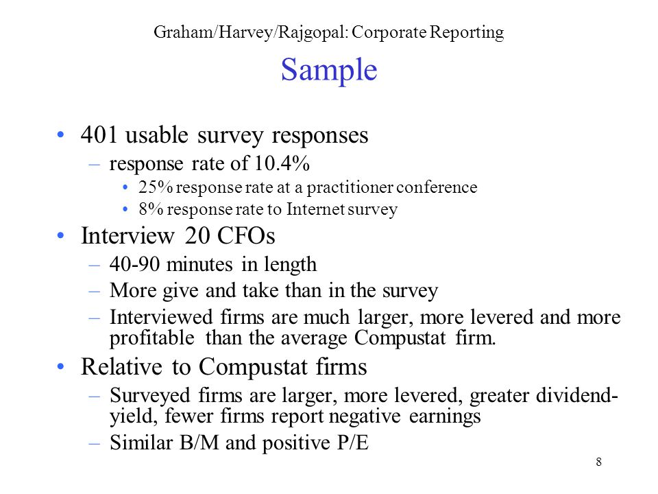 8 Graham/Harvey/Rajgopal: Corporate Reporting Sample 401 usable survey responses –response rate of 10.4% 25% response rate at a practitioner conference 8% response rate to Internet survey Interview 20 CFOs –40-90 minutes in length –More give and take than in the survey –Interviewed firms are much larger, more levered and more profitable than the average Compustat firm.