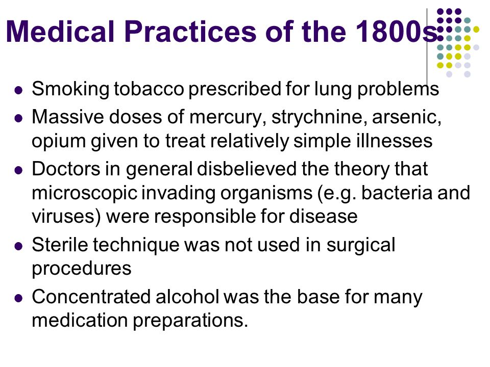 Medical Practices of the 1800s Smoking tobacco prescribed for lung problems Massive doses of mercury, strychnine, arsenic, opium given to treat relatively simple illnesses Doctors in general disbelieved the theory that microscopic invading organisms (e.g.