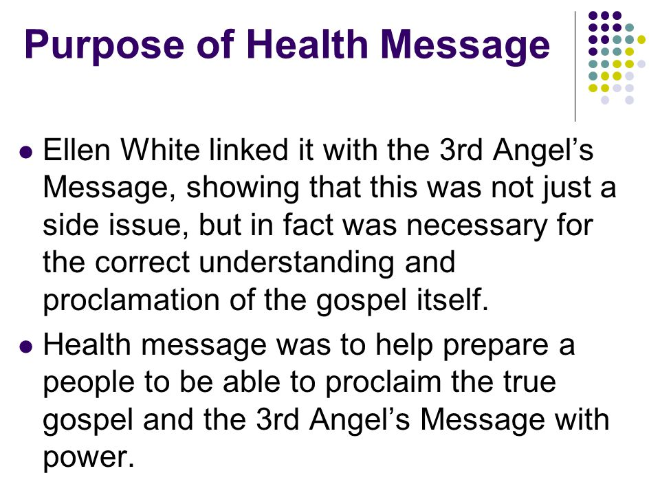 Purpose of Health Message Ellen White linked it with the 3rd Angel's Message, showing that this was not just a side issue, but in fact was necessary for the correct understanding and proclamation of the gospel itself.