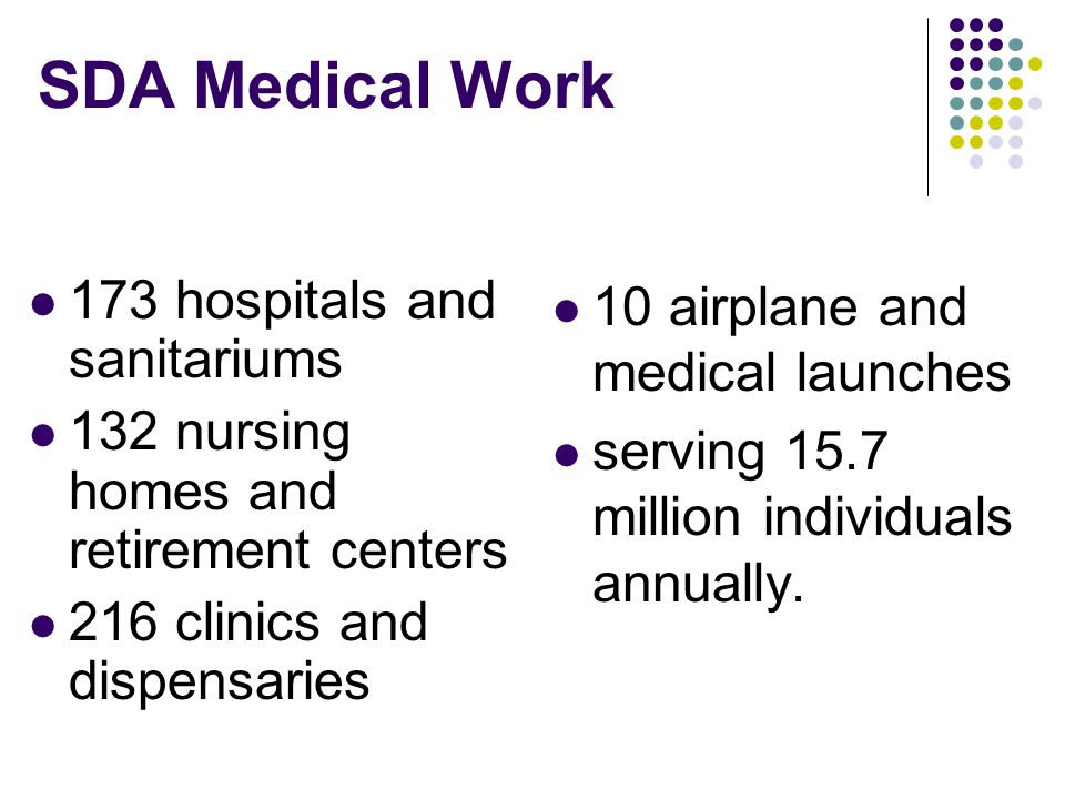 SDA Medical Work 173 hospitals and sanitariums 132 nursing homes and retirement centers 216 clinics and dispensaries 10 airplane and medical launches serving 15.7 million individuals annually.