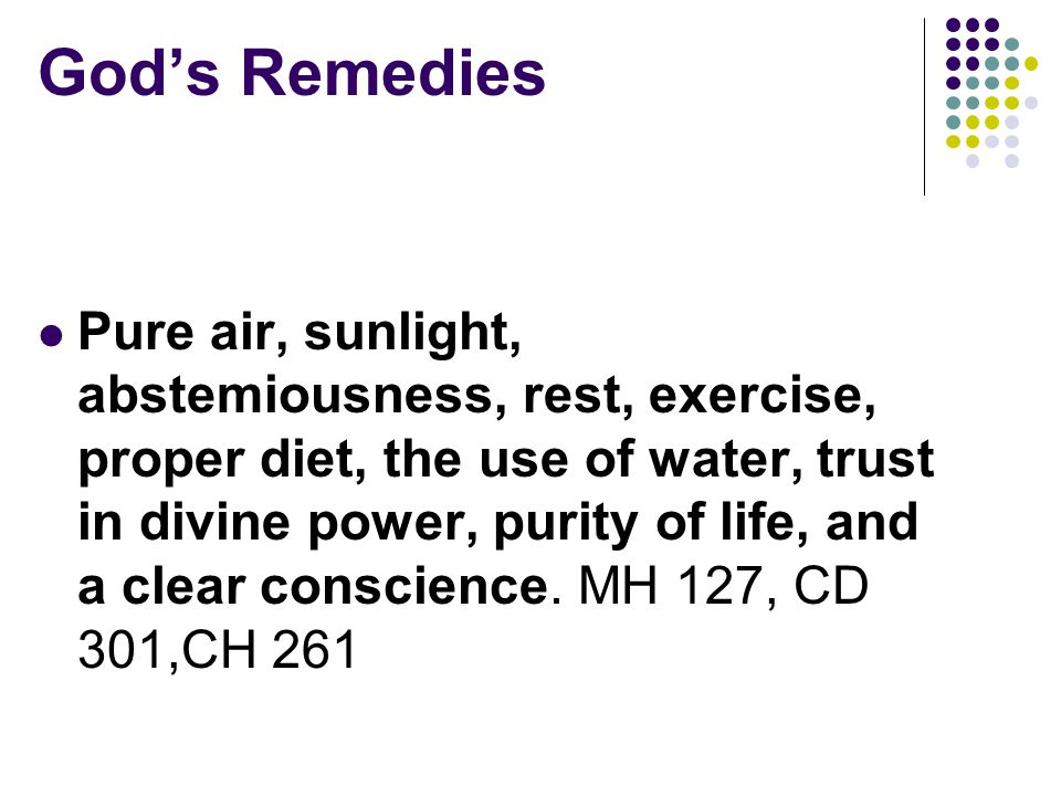 God's Remedies Pure air, sunlight, abstemiousness, rest, exercise, proper diet, the use of water, trust in divine power, purity of life, and a clear conscience.