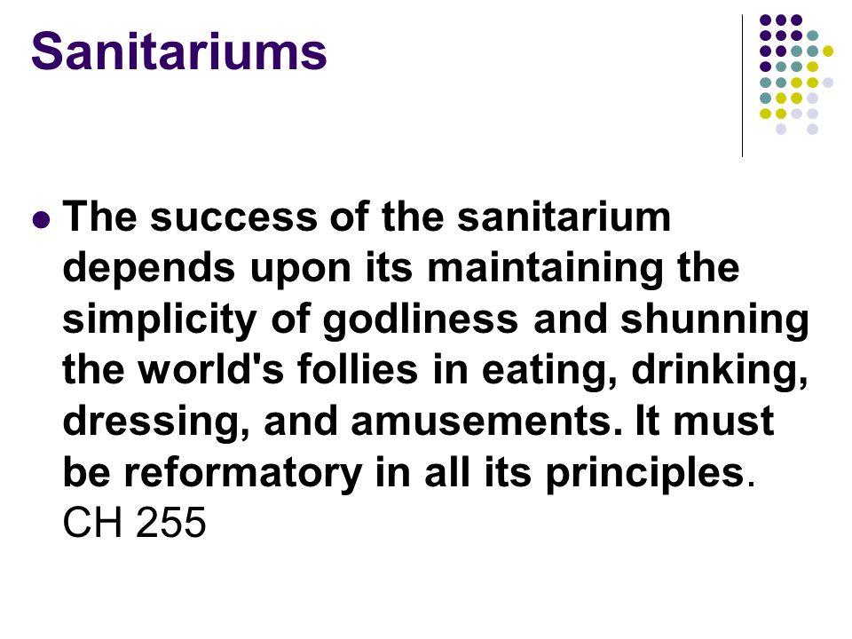 Sanitariums The success of the sanitarium depends upon its maintaining the simplicity of godliness and shunning the world s follies in eating, drinking, dressing, and amusements.