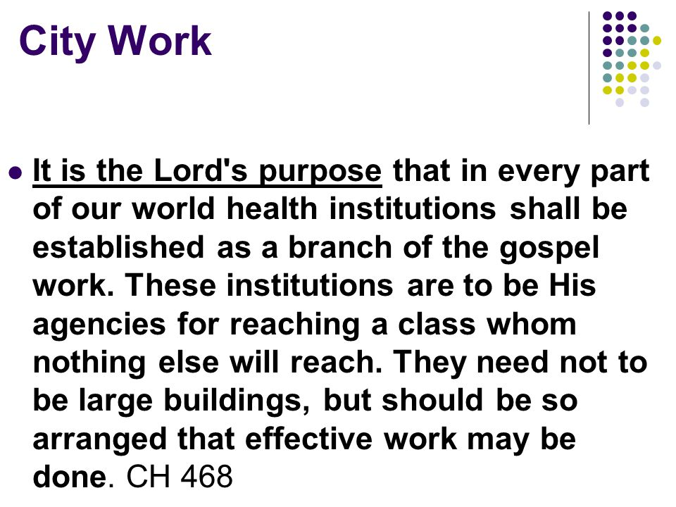 City Work It is the Lord s purpose that in every part of our world health institutions shall be established as a branch of the gospel work.