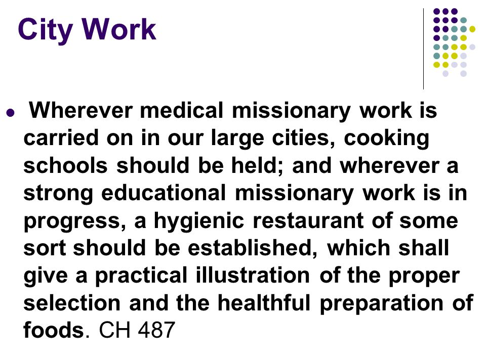 City Work Wherever medical missionary work is carried on in our large cities, cooking schools should be held; and wherever a strong educational missionary work is in progress, a hygienic restaurant of some sort should be established, which shall give a practical illustration of the proper selection and the healthful preparation of foods.
