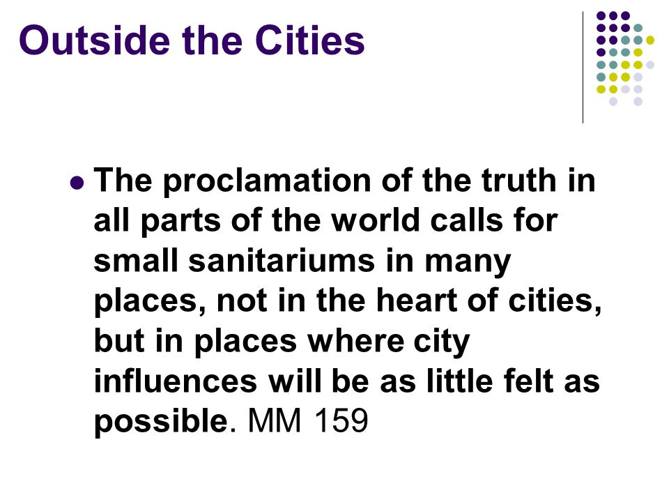 Outside the Cities The proclamation of the truth in all parts of the world calls for small sanitariums in many places, not in the heart of cities, but in places where city influences will be as little felt as possible.