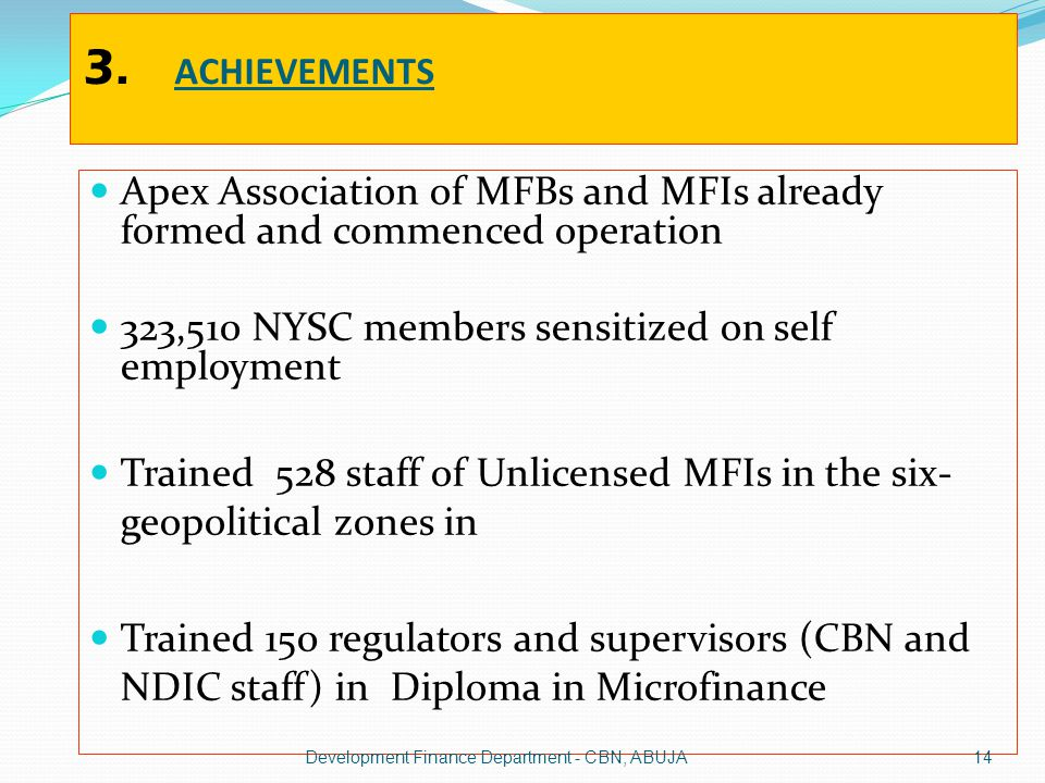 3. ACHIEVEMENTS Apex Association of MFBs and MFIs already formed and commenced operation 323,510 NYSC members sensitized on self employment Trained 52