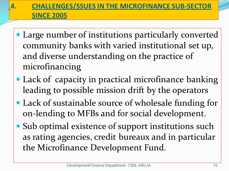 4.CHALLENGES/SSUES IN THE MICROFINANCE SUB-SECTOR SINCE 2005 Large number of institutions particularly converted community banks with varied instituti