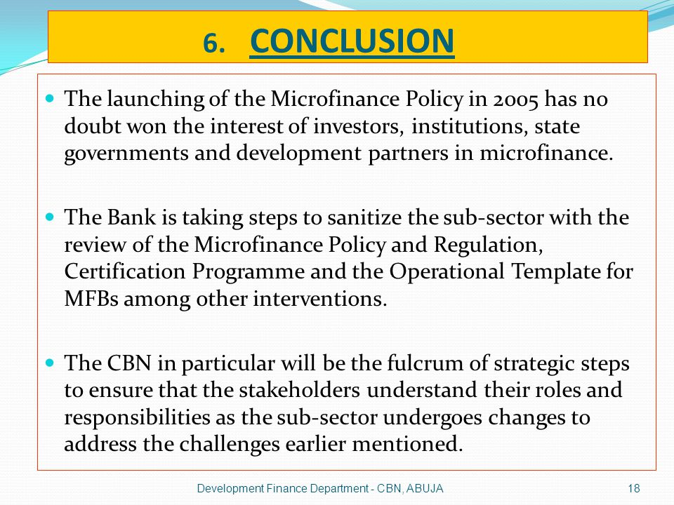 6. CONCLUSION The launching of the Microfinance Policy in 2005 has no doubt won the interest of investors, institutions, state governments and develop