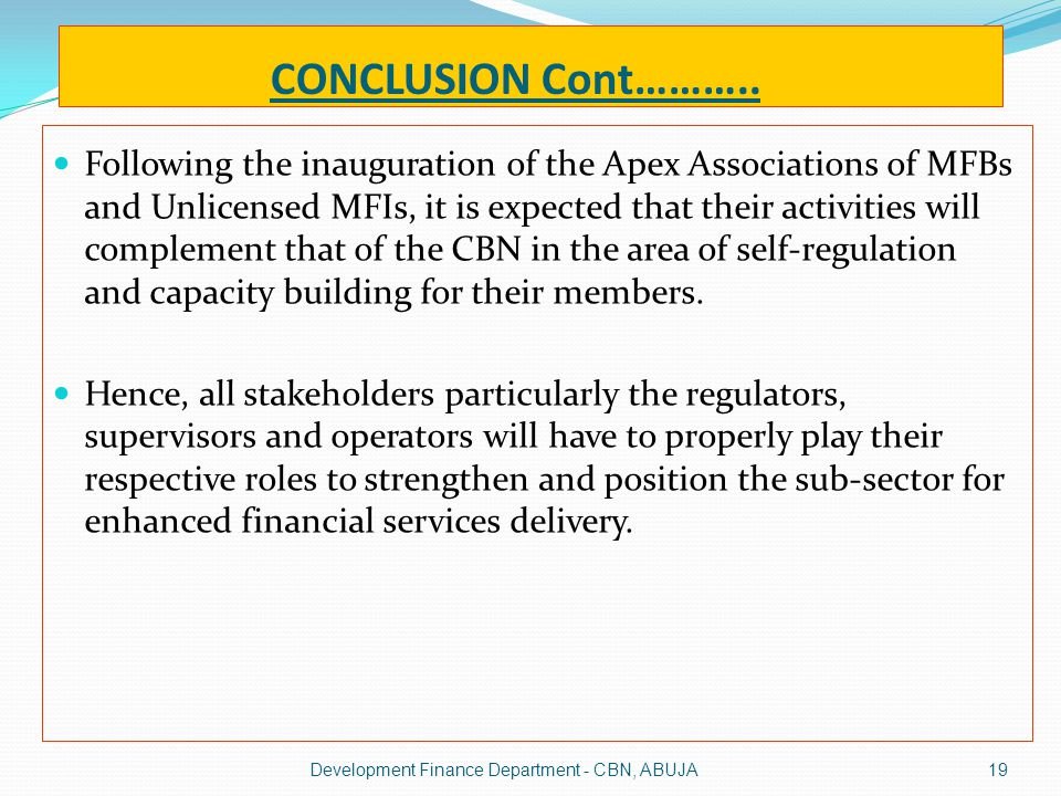 CONCLUSION Cont……….. Following the inauguration of the Apex Associations of MFBs and Unlicensed MFIs, it is expected that their activities will comple