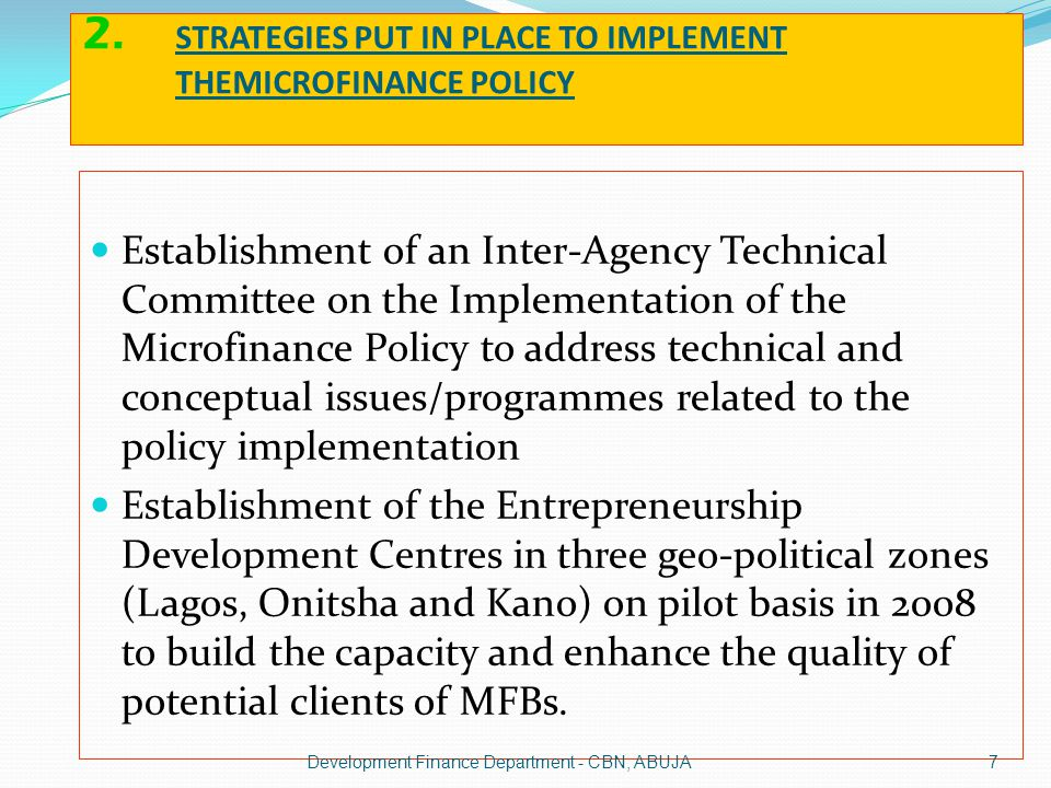 STRATEGIES PUT IN PLACE TO IMPLEMENT THEMICROFINANCE POLICY Cont------ Sensitization and awareness campaigns to various stakeholders : Investors to encourage them set up microfinance institutions, banks, Credit Bureaux, Rating Agencies.