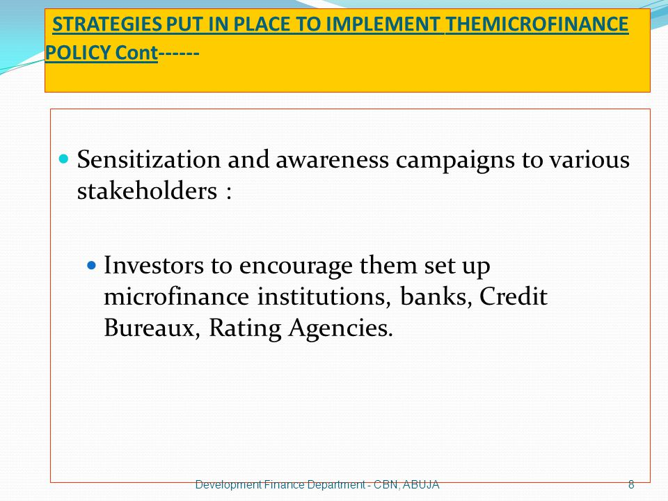 STRATEGIES PUT IN PLACE TO IMPLEMENT THEMICROFINANCE POLICY Cont------ Sensitization and awareness campaigns to various stakeholders : Investors to en